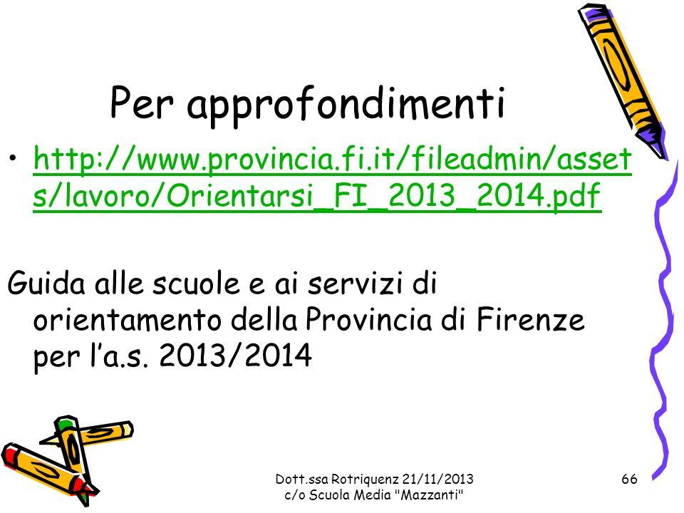 Dott.ssa Rotriquenz 21/11/2013 c/o Scuola Media Mazzanti Per approfondimenti http://www.provincia.fi.it/fileadmin/asset s/lavoro/Orientarsi_FI_2013_2014.pdfhttp://www.provincia.fi.it/fileadmin/asset s/lavoro/Orientarsi_FI_2013_2014.pdf Guida alle scuole e ai servizi di orientamento della Provincia di Firenze per la.s.