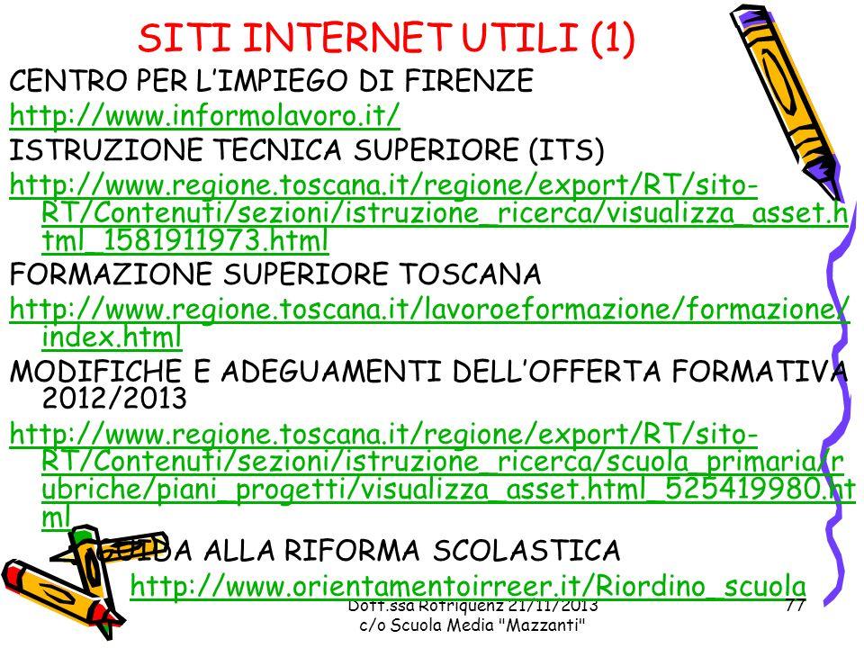Dott.ssa Rotriquenz 21/11/2013 c/o Scuola Media Mazzanti SITI INTERNET UTILI (1) CENTRO PER LIMPIEGO DI FIRENZE http://www.informolavoro.it/ ISTRUZIONE TECNICA SUPERIORE (ITS) http://www.regione.toscana.it/regione/export/RT/sito- RT/Contenuti/sezioni/istruzione_ricerca/visualizza_asset.h tml_1581911973.html FORMAZIONE SUPERIORE TOSCANA http://www.regione.toscana.it/lavoroeformazione/formazione/ index.html MODIFICHE E ADEGUAMENTI DELLOFFERTA FORMATIVA 2012/2013 http://www.regione.toscana.it/regione/export/RT/sito- RT/Contenuti/sezioni/istruzione_ricerca/scuola_primaria/r ubriche/piani_progetti/visualizza_asset.html_525419980.ht ml GUIDA ALLA RIFORMA SCOLASTICA http://www.orientamentoirreer.it/Riordino_scuola 77
