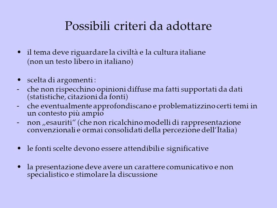 Possibili criteri da adottare il tema deve riguardare la civiltà e la cultura italiane (non un testo libero in italiano) scelta di argomenti : -che non rispecchino opinioni diffuse ma fatti supportati da dati (statistiche, citazioni da fonti) -che eventualmente approfondiscano e problematizzino certi temi in un contesto più ampio -non esauriti (che non ricalchino modelli di rappresentazione convenzionali e ormai consolidati della percezione dellItalia) le fonti scelte devono essere attendibili e significative la presentazione deve avere un carattere comunicativo e non specialistico e stimolare la discussione