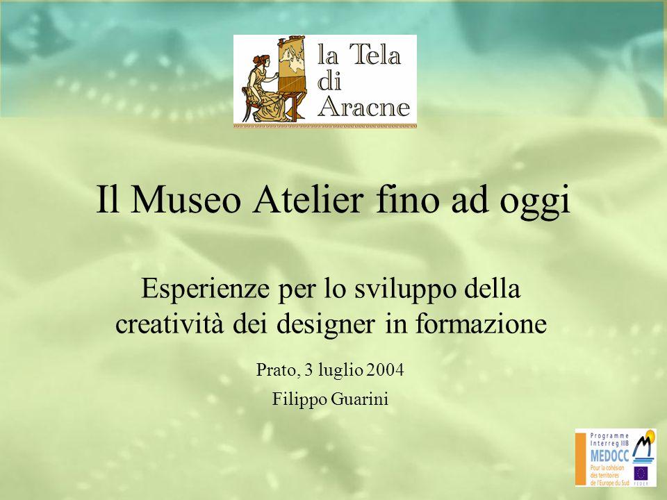 Il Museo Atelier fino ad oggi Esperienze per lo sviluppo della creatività dei designer in formazione Prato, 3 luglio 2004 Filippo Guarini