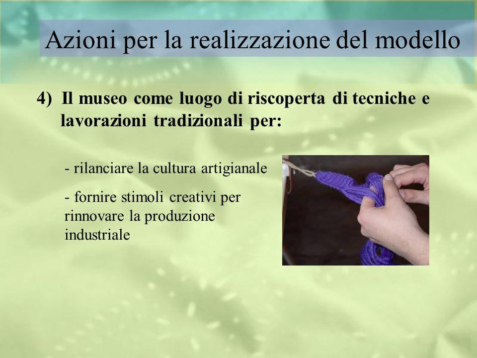 Azioni per la realizzazione del modello 4) Il museo come luogo di riscoperta di tecniche e lavorazioni tradizionali per: - rilanciare la cultura artig