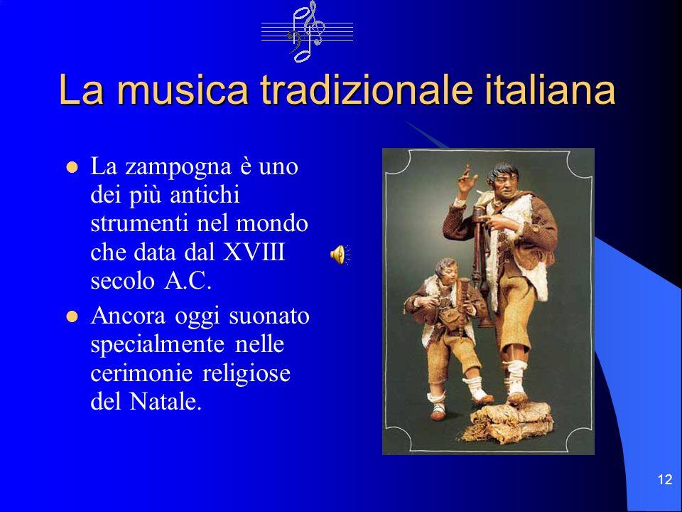 12 La musica tradizionale italiana La zampogna è uno dei più antichi strumenti nel mondo che data dal XVIII secolo A.C. Ancora oggi suonato specialmen