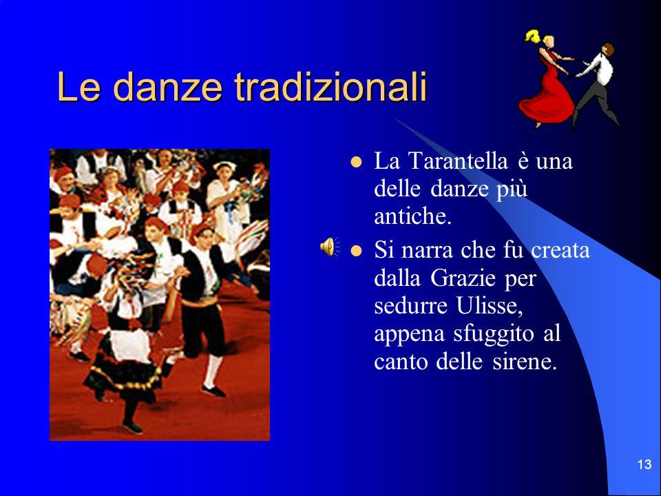 13 Le danze tradizionali La Tarantella è una delle danze più antiche. Si narra che fu creata dalla Grazie per sedurre Ulisse, appena sfuggito al canto