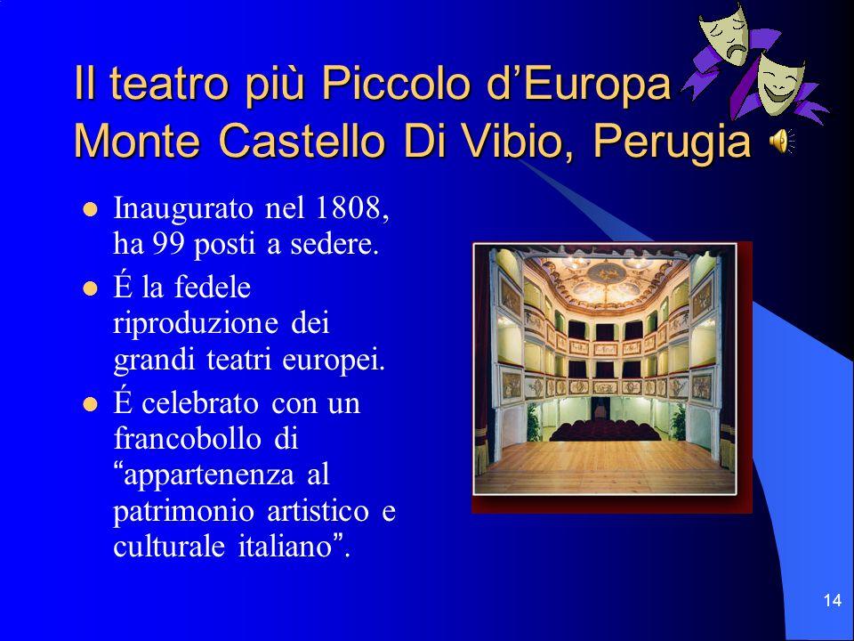 14 Il teatro più Piccolo dEuropa Monte Castello Di Vibio, Perugia Inaugurato nel 1808, ha 99 posti a sedere. É la fedele riproduzione dei grandi teatr