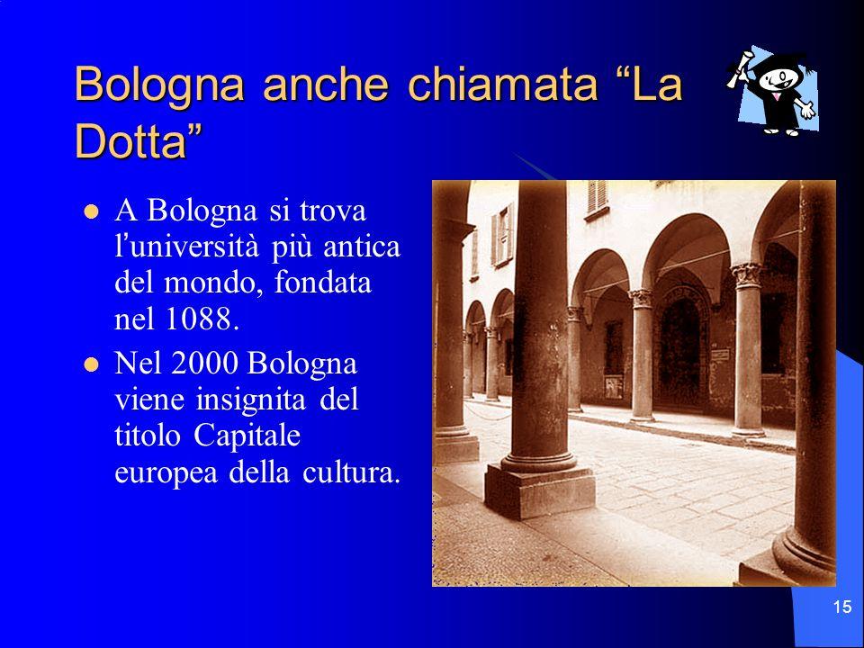 15 Bologna anche chiamata La Dotta A Bologna si trova luniversità più antica del mondo, fondata nel 1088. Nel 2000 Bologna viene insignita del titolo