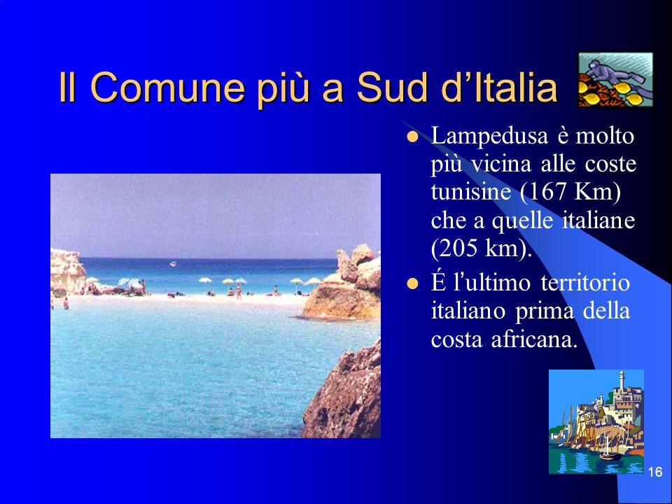 16 Il Comune più a Sud dItalia Lampedusa è molto più vicina alle coste tunisine (167 Km) che a quelle italiane (205 km). É lultimo territorio italiano