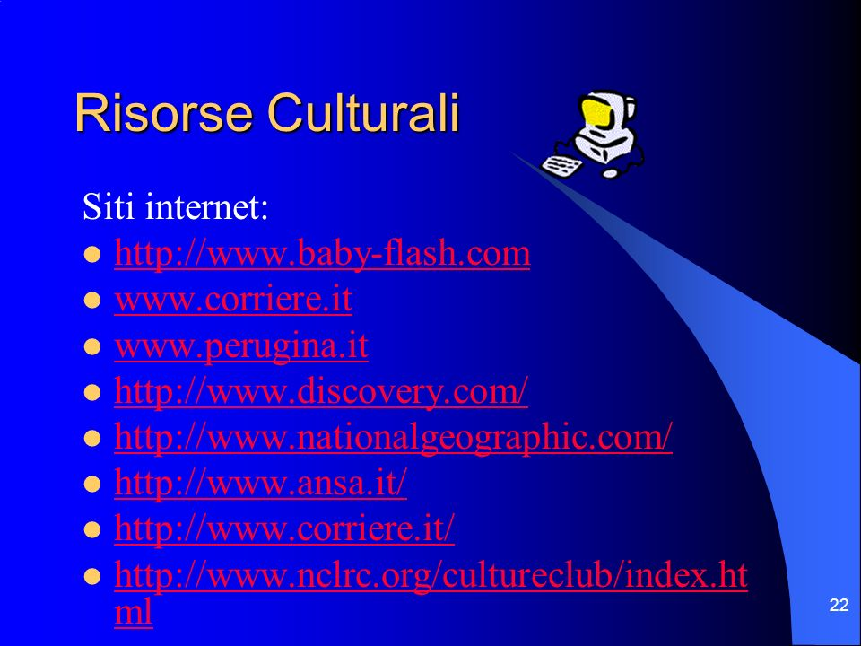 22 Risorse Culturali Siti internet: http://www.baby-flash.com www.corriere.it www.perugina.it http://www.discovery.com/ http://www.nationalgeographic.