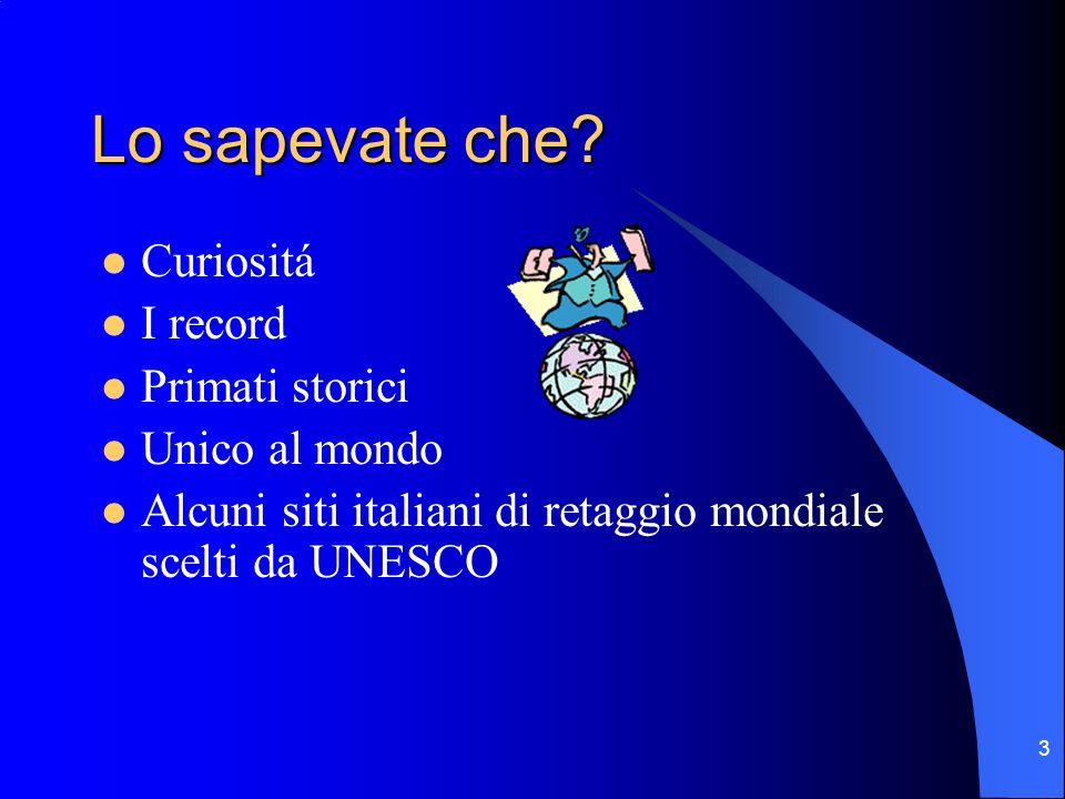3 Lo sapevate che? Curiositá I record Primati storici Unico al mondo Alcuni siti italiani di retaggio mondiale scelti da UNESCO