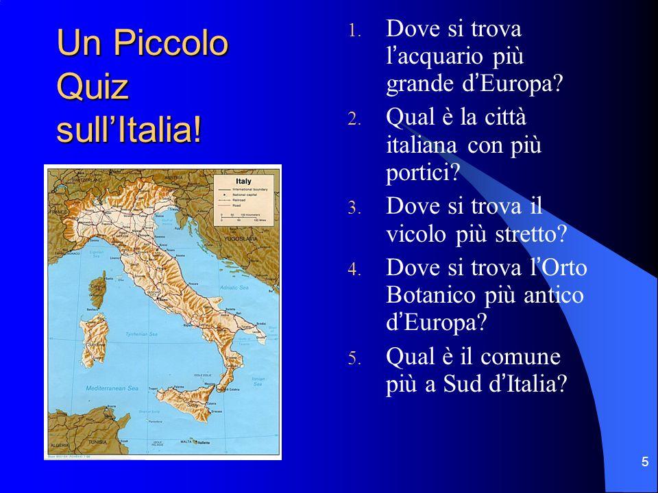 5 Un Piccolo Quiz sullItalia! 1. Dove si trova lacquario più grande dEuropa? 2. Qual è la città italiana con più portici? 3. Dove si trova il vicolo p