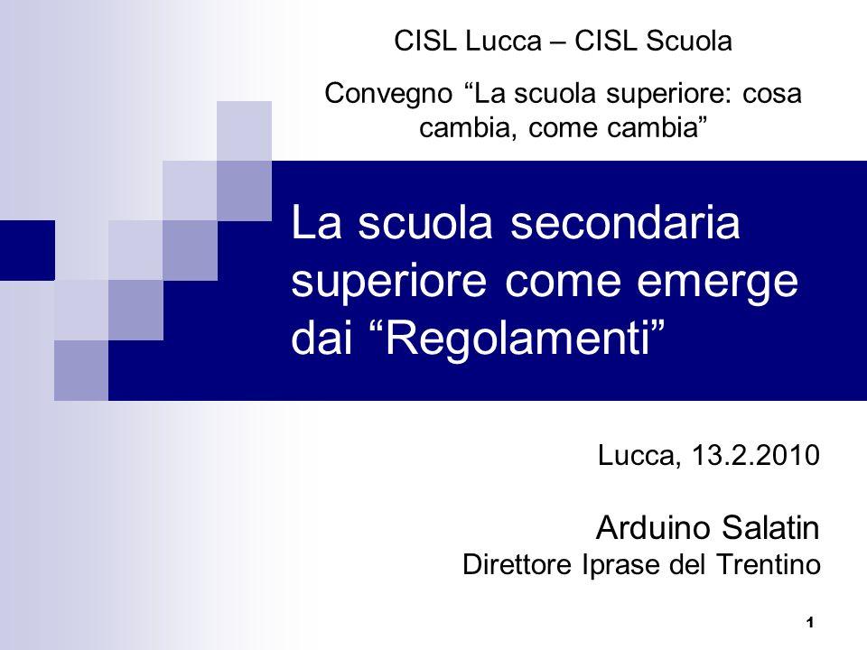 1 La scuola secondaria superiore come emerge dai Regolamenti Lucca, 13.2.2010 Arduino Salatin Direttore Iprase del Trentino CISL Lucca – CISL Scuola C