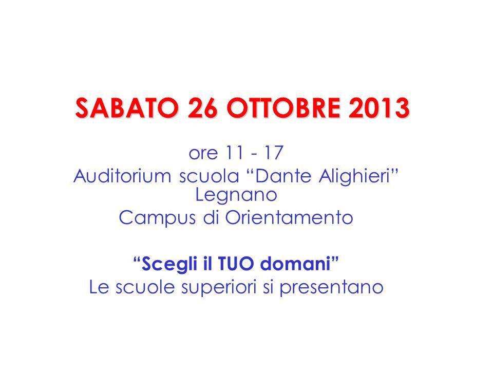 SABATO 26 OTTOBRE 2013 ore 11 - 17 Auditorium scuola Dante Alighieri Legnano Campus di Orientamento Scegli il TUO domani Le scuole superiori si presentano