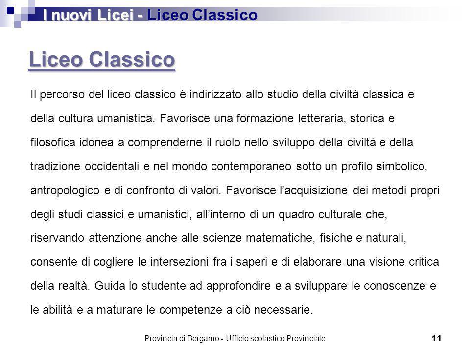 Provincia di Bergamo - Ufficio scolastico Provinciale 11 Liceo Classico Liceo Classico Il percorso del liceo classico è indirizzato allo studio della civiltà classica e della cultura umanistica.