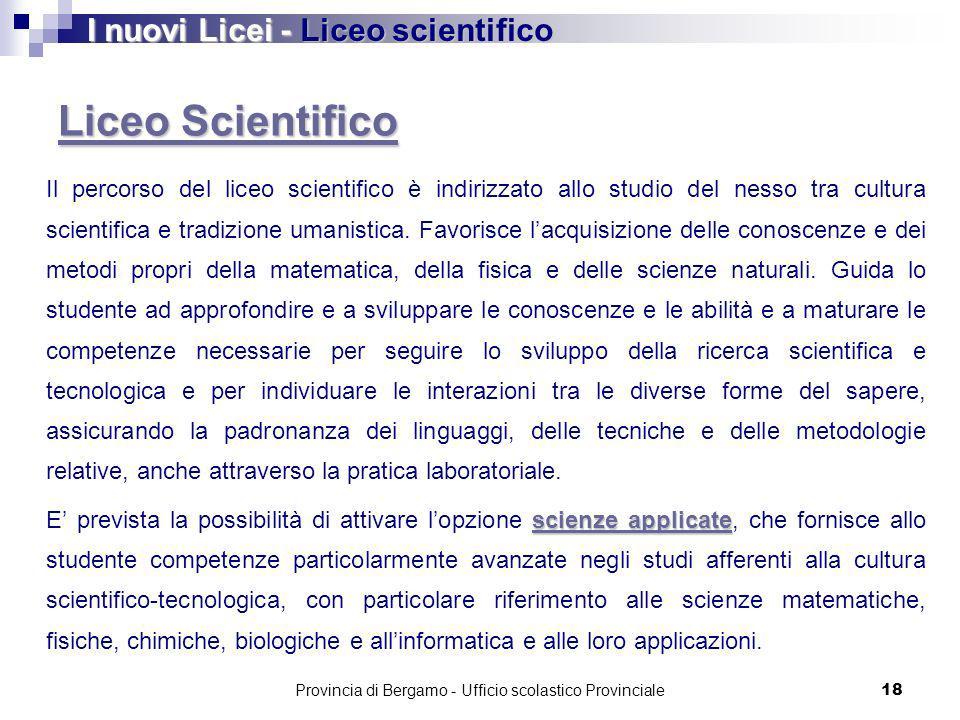 Provincia di Bergamo - Ufficio scolastico Provinciale 18 Liceo Scientifico Liceo Scientifico Il percorso del liceo scientifico è indirizzato allo studio del nesso tra cultura scientifica e tradizione umanistica.