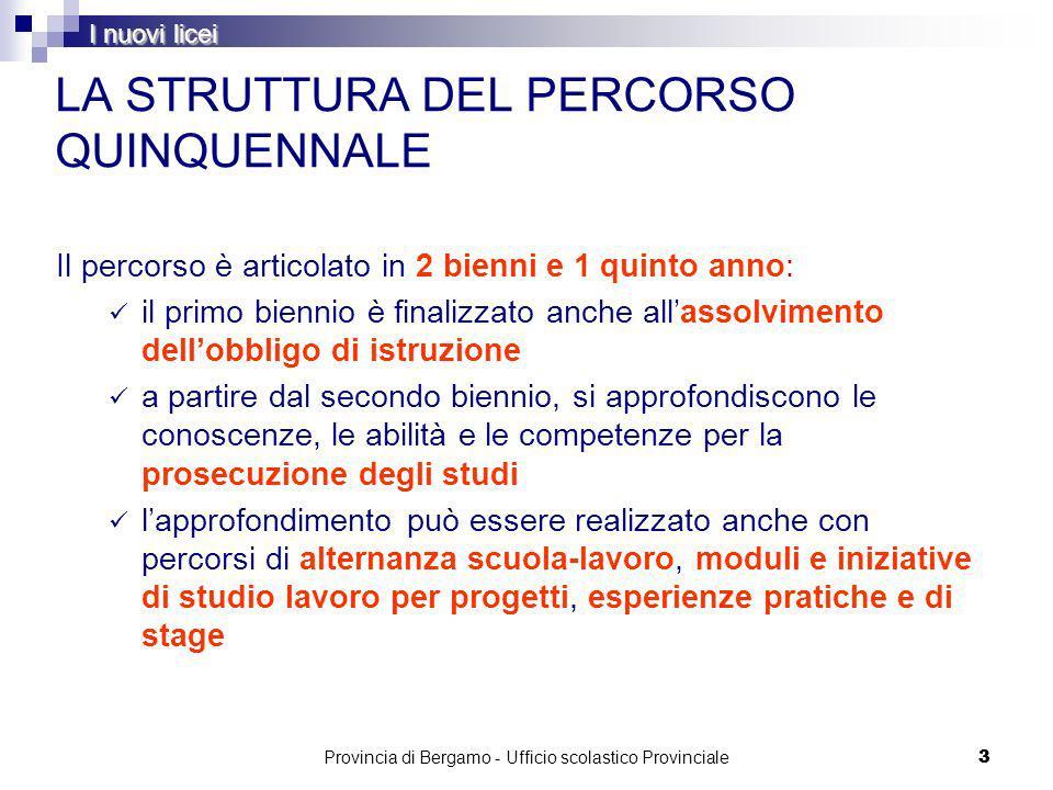 Provincia di Bergamo - Ufficio scolastico Provinciale 33 LA STRUTTURA DEL PERCORSO QUINQUENNALE Il percorso è articolato in 2 bienni e 1 quinto anno: il primo biennio è finalizzato anche allassolvimento dellobbligo di istruzione a partire dal secondo biennio, si approfondiscono le conoscenze, le abilità e le competenze per la prosecuzione degli studi lapprofondimento può essere realizzato anche con percorsi di alternanza scuola-lavoro, moduli e iniziative di studio lavoro per progetti, esperienze pratiche e di stage I nuovi licei