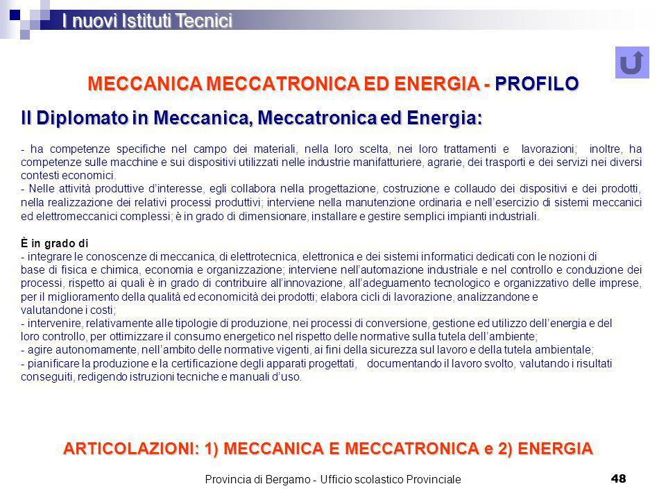 Provincia di Bergamo - Ufficio scolastico Provinciale 48 MECCANICA MECCATRONICA ED ENERGIA - PROFILO Il Diplomato in Meccanica, Meccatronica ed Energia: - ha competenze specifiche nel campo dei materiali, nella loro scelta, nei loro trattamenti e lavorazioni; inoltre, ha competenze sulle macchine e sui dispositivi utilizzati nelle industrie manifatturiere, agrarie, dei trasporti e dei servizi nei diversi contesti economici.