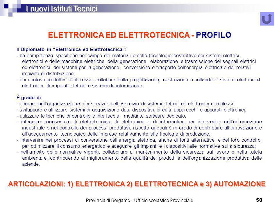 Provincia di Bergamo - Ufficio scolastico Provinciale 50 ELETTRONICA ED ELETTROTECNICA - PROFILO I nuovi Istituti Tecnici Il Diplomato in Elettronica ed Elettrotecnica: - ha competenze specifiche nel campo dei materiali e delle tecnologie costruttive dei sistemi elettrici, elettronici e delle macchine elettriche, della generazione, elaborazione e trasmissione dei segnali elettrici ed elettronici, dei sistemi per la generazione, conversione e trasporto dellenergia elettrica e dei relativi impianti di distribuzione; - nei contesti produttivi dinteresse, collabora nella progettazione, costruzione e collaudo di sistemi elettrici ed elettronici, di impianti elettrici e sistemi di automazione.