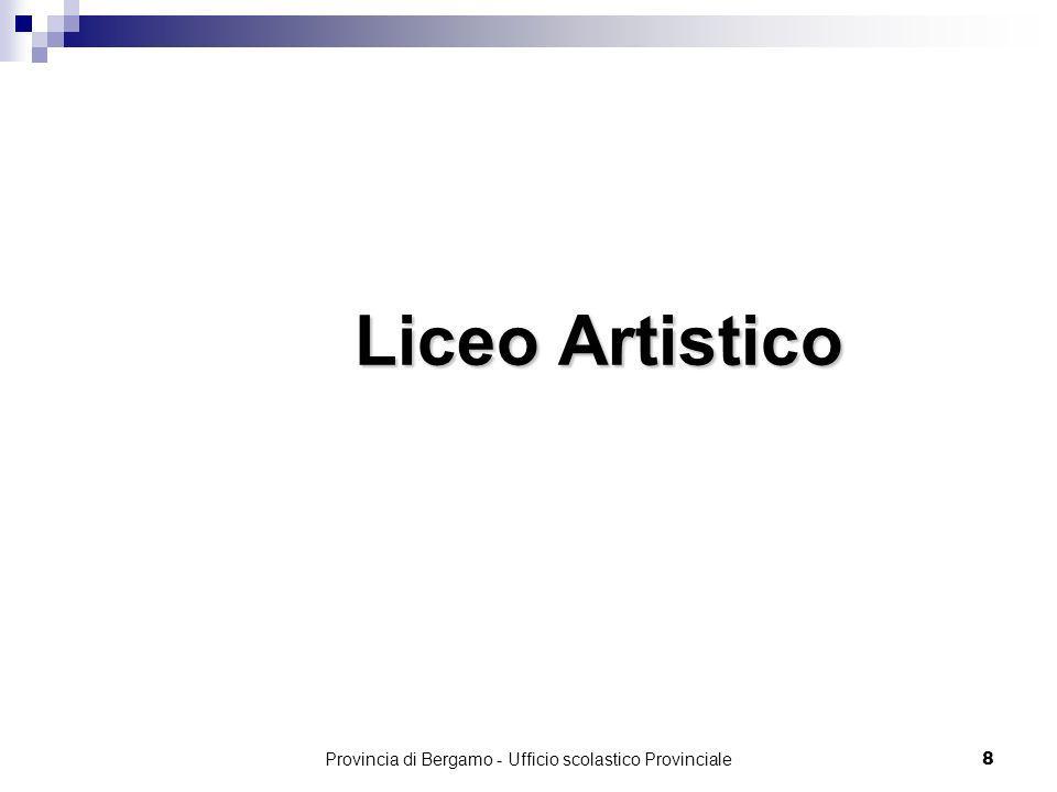 Provincia di Bergamo - Ufficio scolastico Provinciale 99 Il liceo Artistico Il liceo Artistico Il liceo Artistico Il percorso del liceo artistico è indirizzato allo studio dei fenomeni estetici e alla pratica artistica.