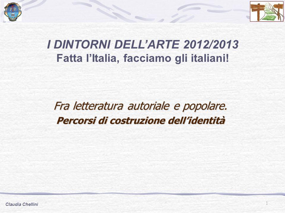 1 Claudia Chellini I DINTORNI DELLARTE 2012/2013 Fatta lItalia, facciamo gli italiani! Fra letteratura autoriale e popolare. Percorsi di costruzione d