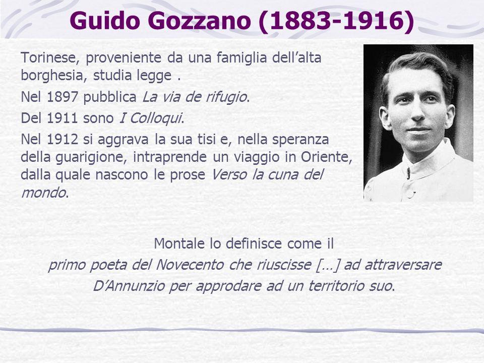 Guido Gozzano (1883-1916) Torinese, proveniente da una famiglia dellalta borghesia, studia legge. Nel 1897 pubblica La via de rifugio. Del 1911 sono I