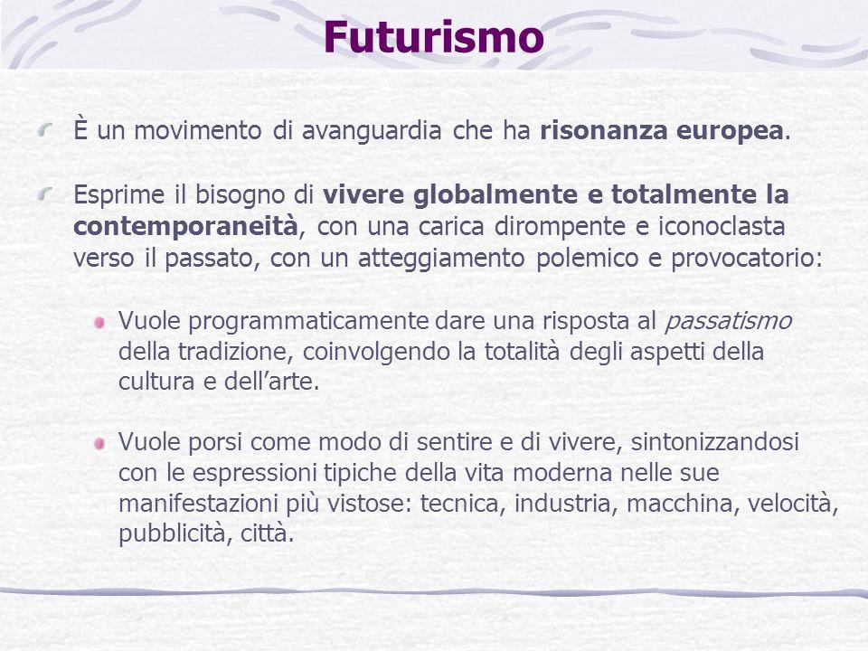 Futurismo È un movimento di avanguardia che ha risonanza europea. Esprime il bisogno di vivere globalmente e totalmente la contemporaneità, con una ca