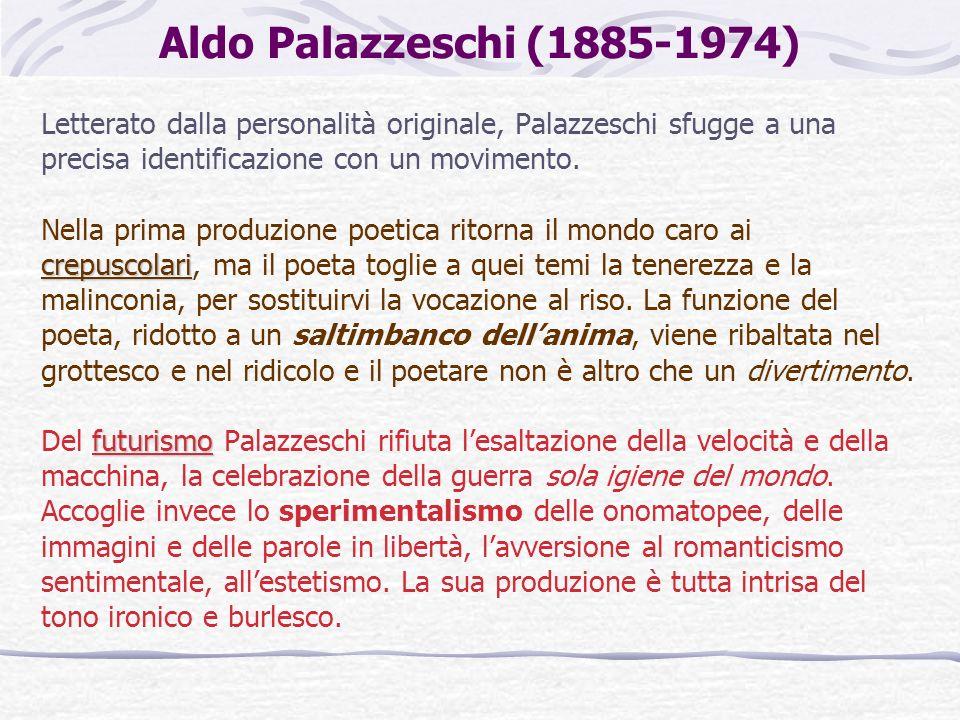 Aldo Palazzeschi (1885-1974) Letterato dalla personalità originale, Palazzeschi sfugge a una precisa identificazione con un movimento. crepuscolari Ne