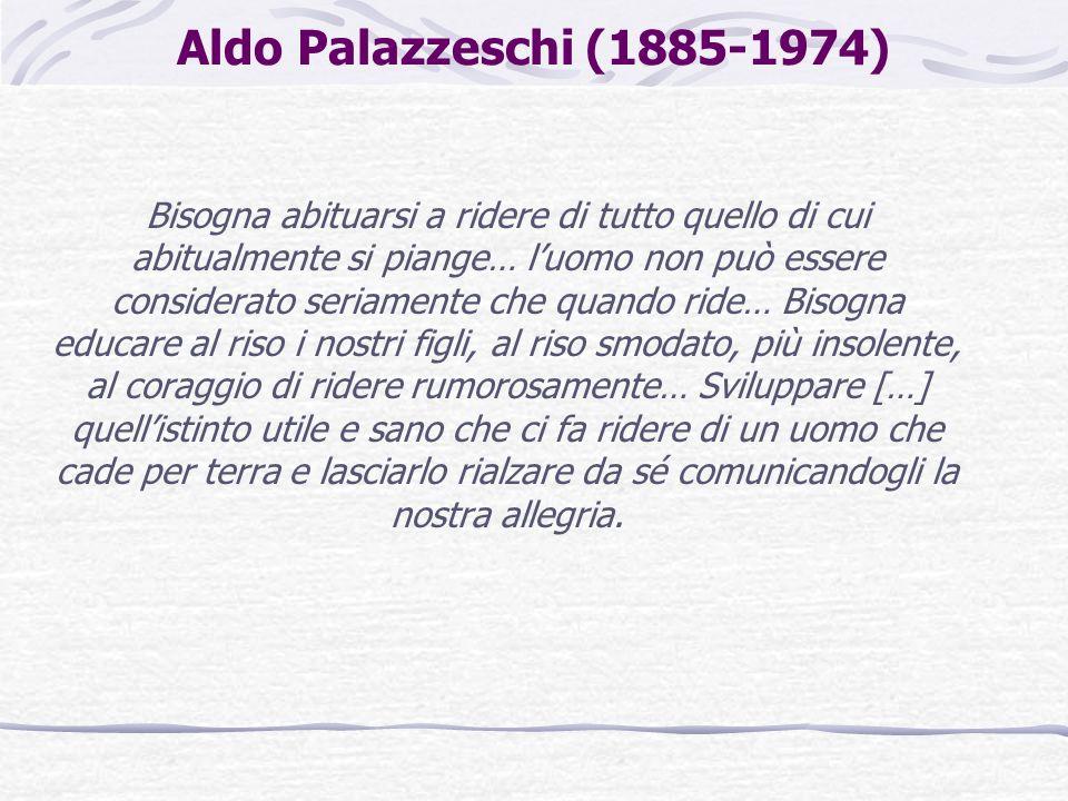 Aldo Palazzeschi (1885-1974) Bisogna abituarsi a ridere di tutto quello di cui abitualmente si piange… luomo non può essere considerato seriamente che