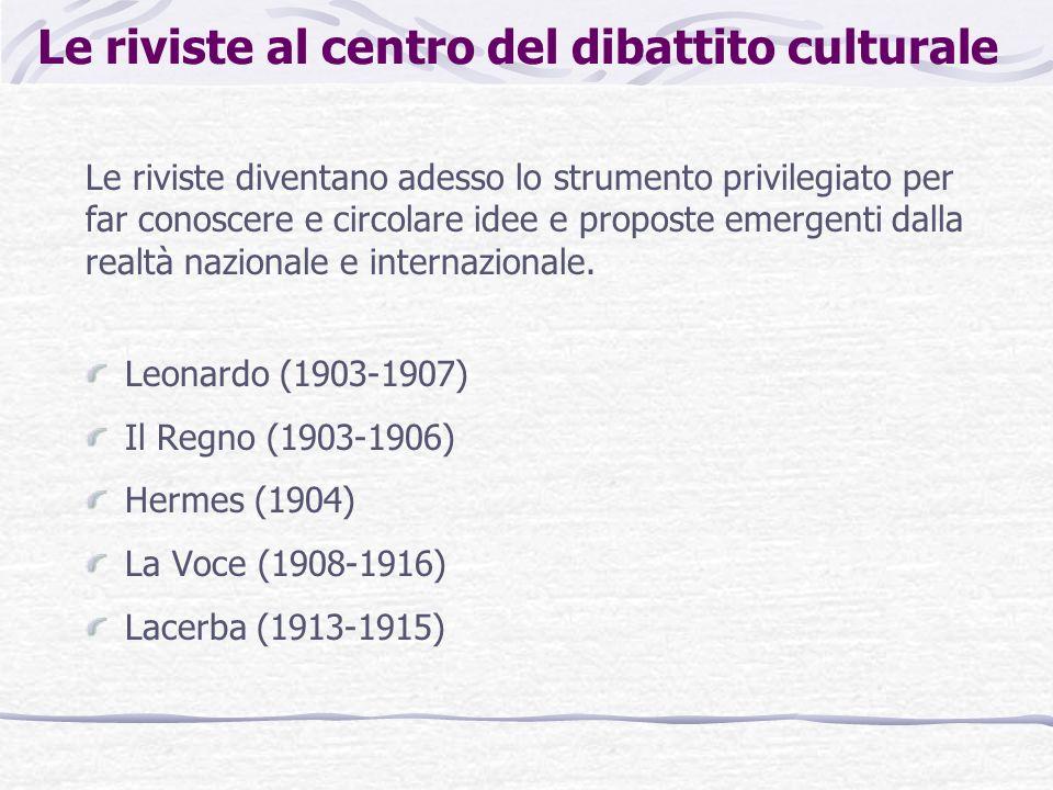 Le riviste al centro del dibattito culturale Leonardo (1903-1907) Il Regno (1903-1906) Hermes (1904) La Voce (1908-1916) Lacerba (1913-1915) Le rivist