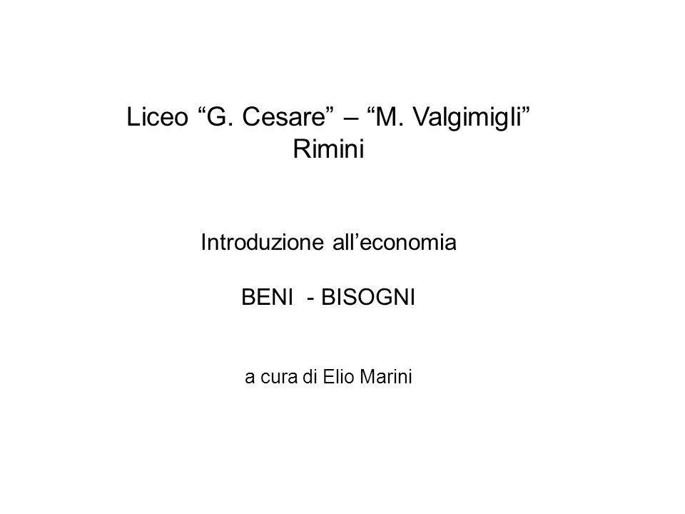 Liceo G. Cesare – M. Valgimigli Rimini Introduzione alleconomia BENI - BISOGNI a cura di Elio Marini