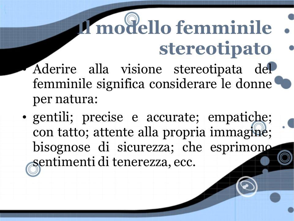 Il modello femminile stereotipato Aderire alla visione stereotipata del femminile significa considerare le donne per natura: gentili; precise e accura