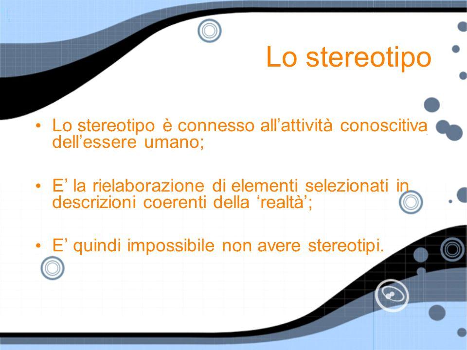 Lo stereotipo Lo stereotipo è connesso allattività conoscitiva dellessere umano; E la rielaborazione di elementi selezionati in descrizioni coerenti d
