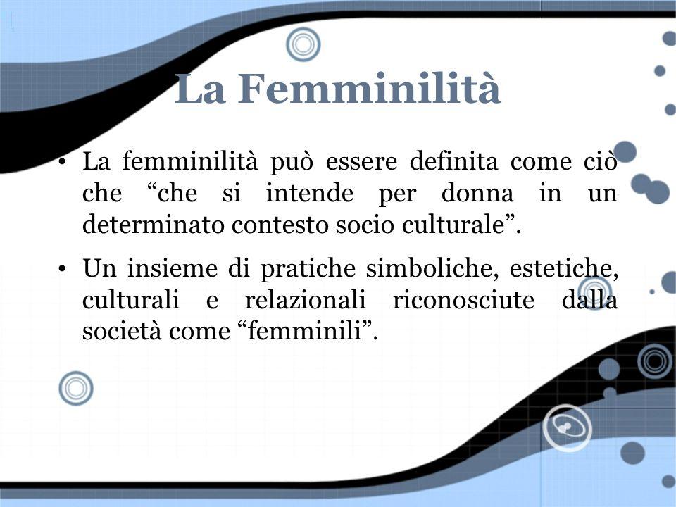 La Femminilità La femminilità può essere definita come ciò che che si intende per donna in un determinato contesto socio culturale. Un insieme di prat