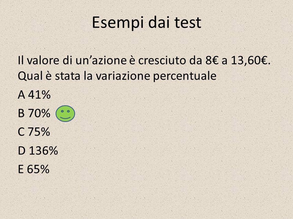 Esempi dai test Il valore di unazione è cresciuto da 8 a 13,60. Qual è stata la variazione percentuale A 41% B 70% C 75% D 136% E 65%