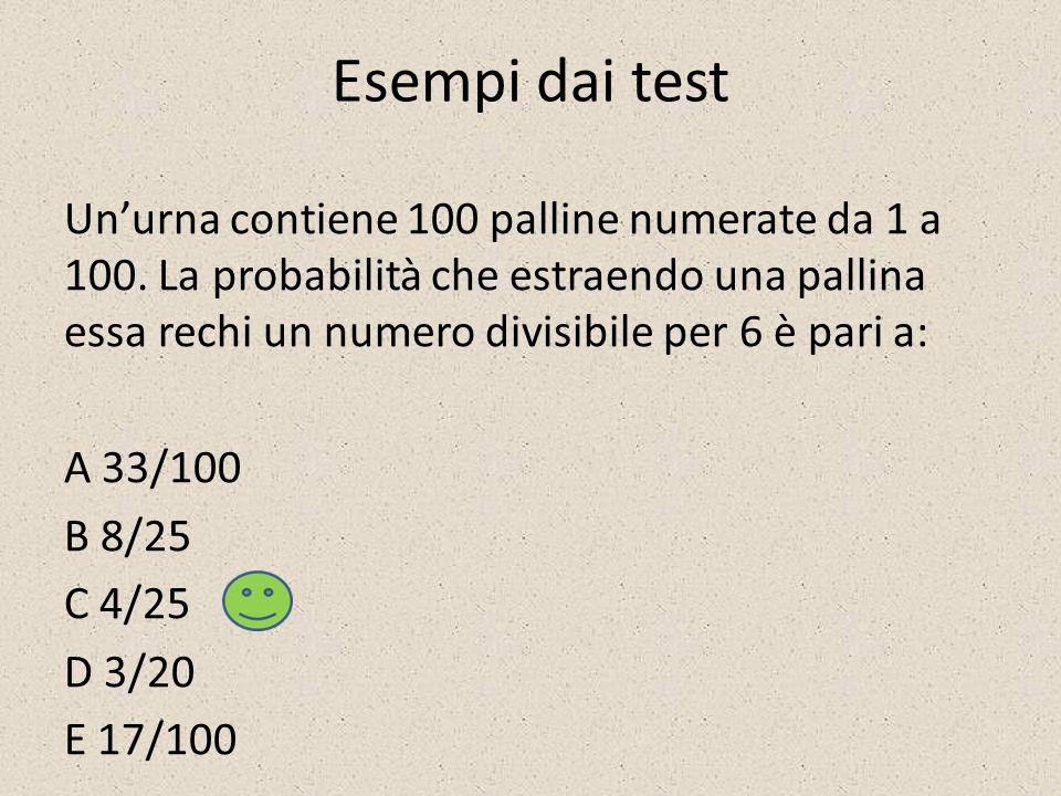 Esempi dai test Unurna contiene 100 palline numerate da 1 a 100. La probabilità che estraendo una pallina essa rechi un numero divisibile per 6 è pari