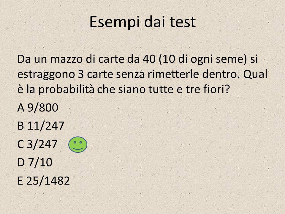 Esempi dai test Da un mazzo di carte da 40 (10 di ogni seme) si estraggono 3 carte senza rimetterle dentro. Qual è la probabilità che siano tutte e tr