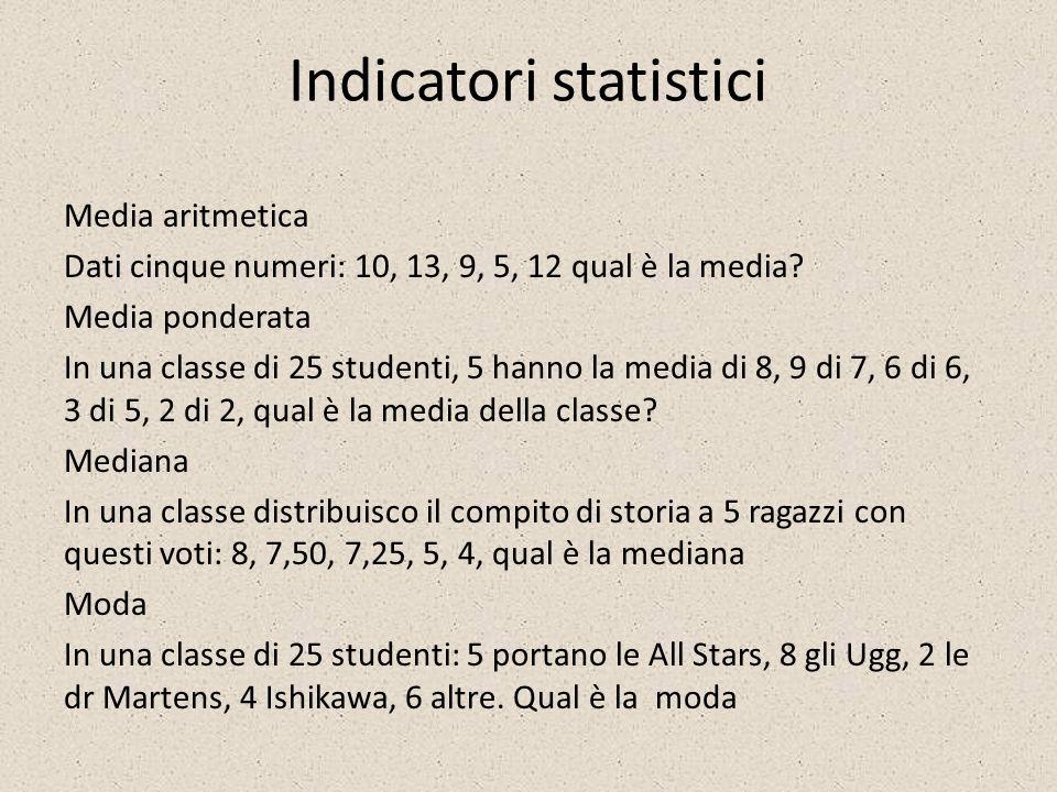Indicatori statistici Media aritmetica Dati cinque numeri: 10, 13, 9, 5, 12 qual è la media? Media ponderata In una classe di 25 studenti, 5 hanno la