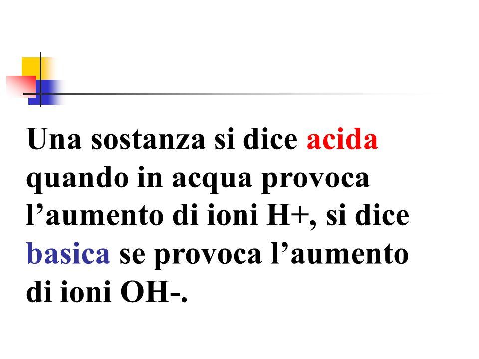 Una sostanza si dice acida quando in acqua provoca laumento di ioni H+, si dice basica se provoca laumento di ioni OH-.