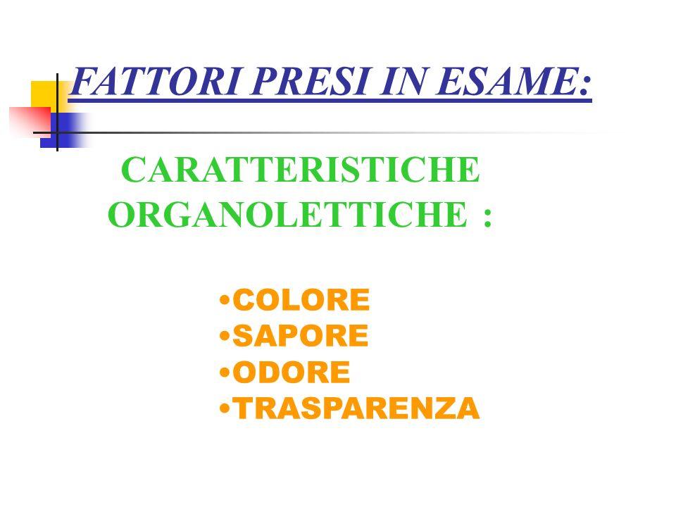 FATTORI PRESI IN ESAME: CARATTERISTICHE ORGANOLETTICHE : COLORE SAPORE ODORE TRASPARENZA