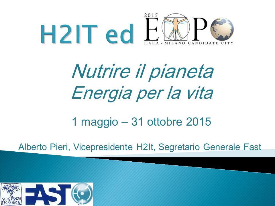 Nutrire il pianeta Energia per la vita 1 maggio – 31 ottobre 2015 Alberto Pieri, Vicepresidente H2It, Segretario Generale Fast