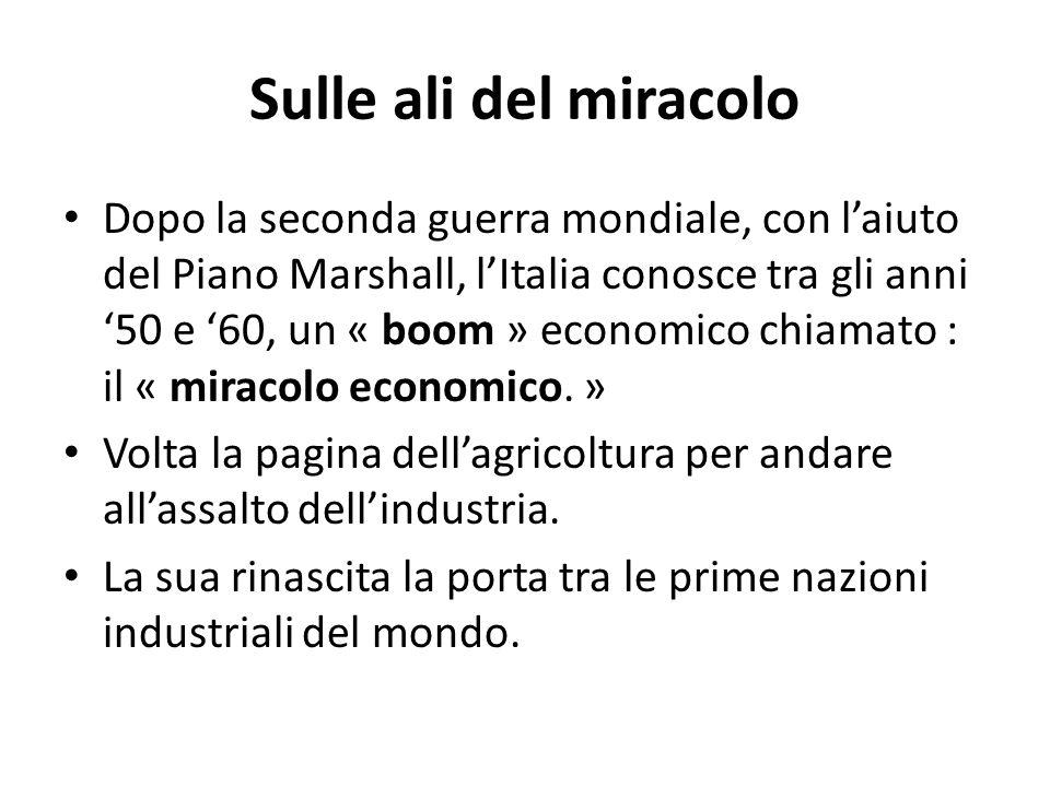 Sulle ali del miracolo Dopo la seconda guerra mondiale, con laiuto del Piano Marshall, lItalia conosce tra gli anni 50 e 60, un « boom » economico chi