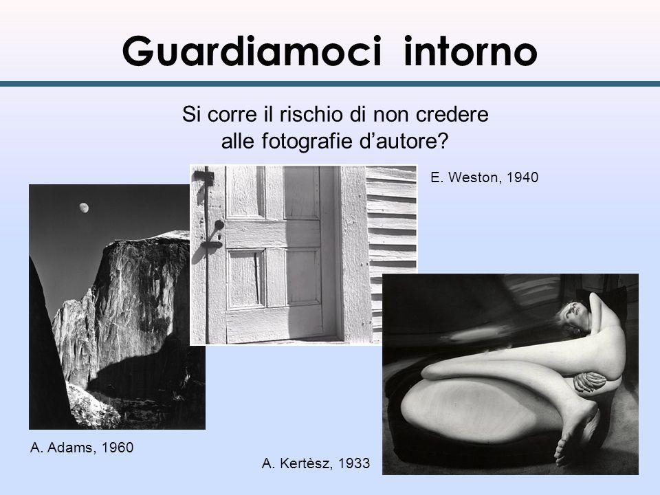 Guardiamoci intorno Si corre il rischio di non credere alle fotografie dautore? A. Adams, 1960 E. Weston, 1940 A. Kertèsz, 1933