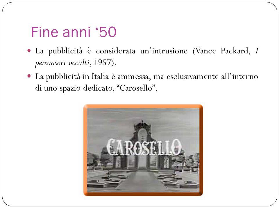 Fine anni 50 La pubblicità è considerata unintrusione (Vance Packard, I persuasori occulti, 1957). La pubblicità in Italia è ammessa, ma esclusivament