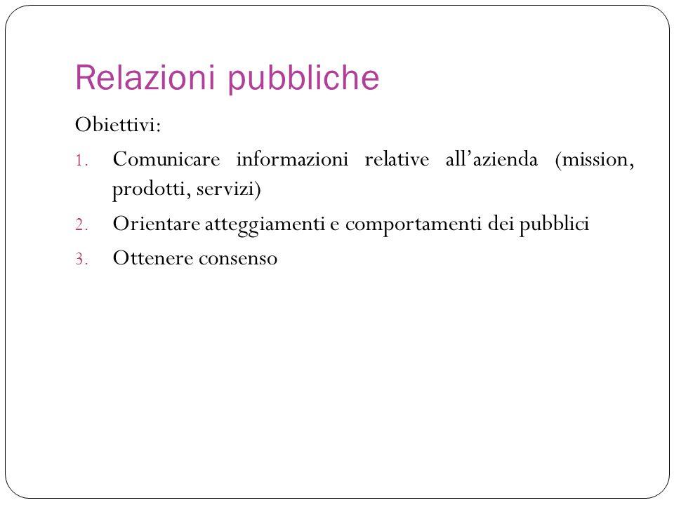 Relazioni pubbliche Obiettivi: 1. Comunicare informazioni relative allazienda (mission, prodotti, servizi) 2. Orientare atteggiamenti e comportamenti