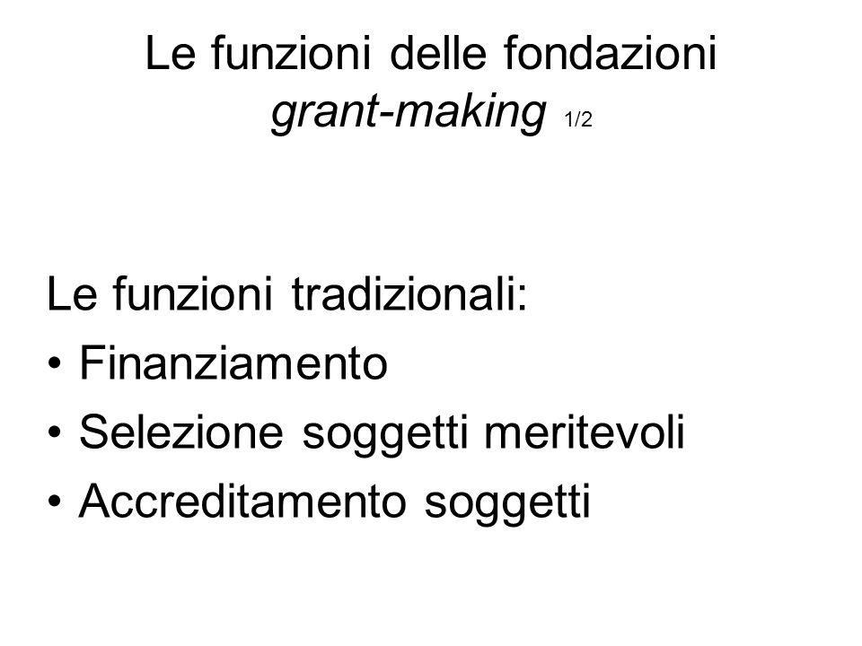 Le funzioni delle fondazioni grant-making 1/2 Le funzioni tradizionali: Finanziamento Selezione soggetti meritevoli Accreditamento soggetti