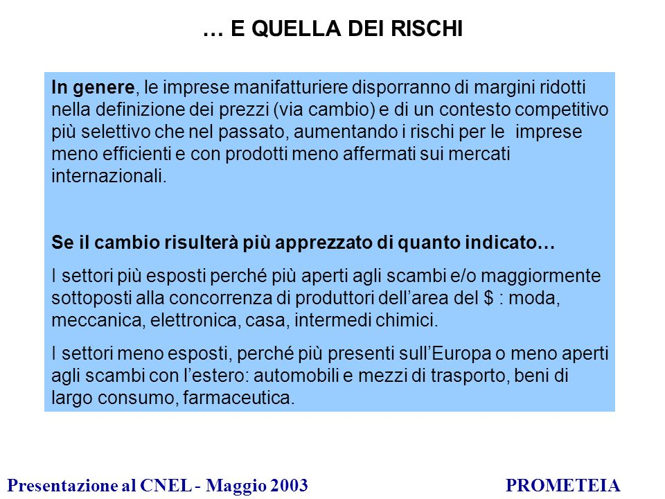 Presentazione al CNEL - Maggio 2003PROMETEIA … E QUELLA DEI RISCHI In genere, le imprese manifatturiere disporranno di margini ridotti nella definizione dei prezzi (via cambio) e di un contesto competitivo più selettivo che nel passato, aumentando i rischi per le imprese meno efficienti e con prodotti meno affermati sui mercati internazionali.