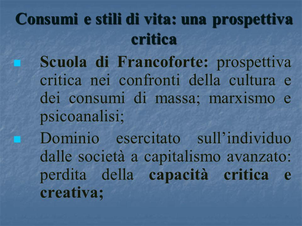 Consumi e stili di vita: una prospettiva critica Scuola di Francoforte: prospettiva critica nei confronti della cultura e dei consumi di massa; marxis
