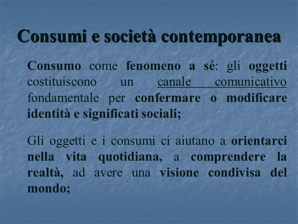 Consumi e società contemporanea - - Consumo come fenomeno a sé: gli oggetti costituiscono un canale comunicativo fondamentale per confermare o modific
