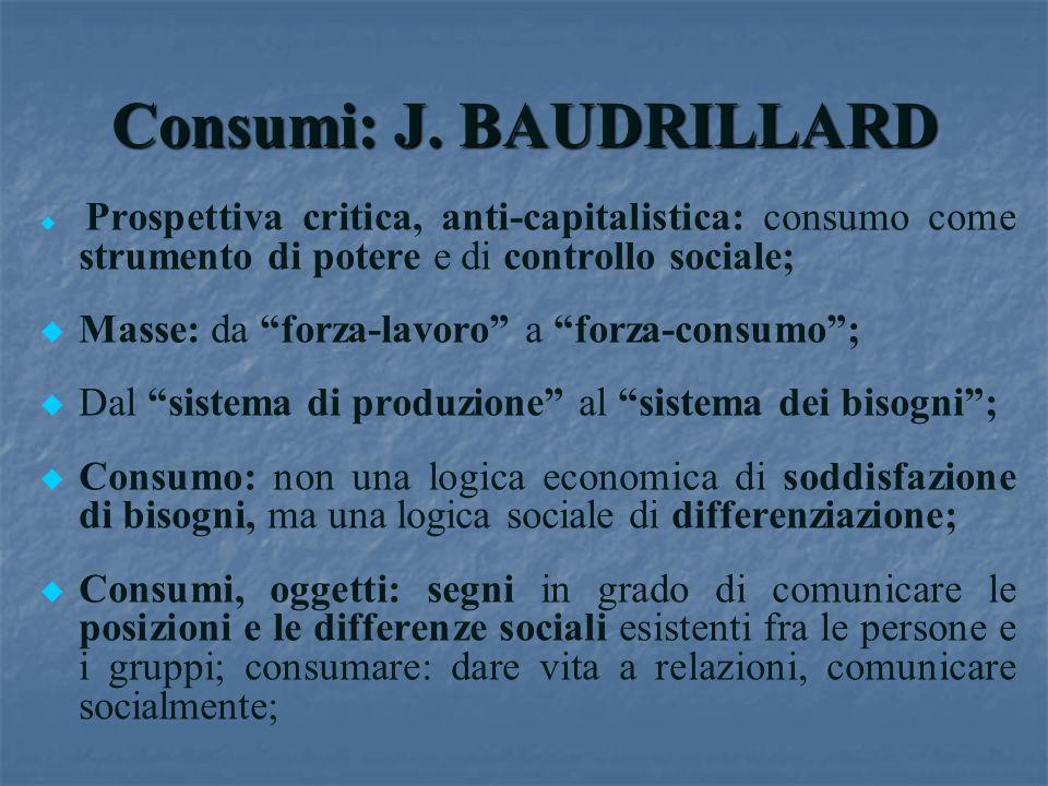 Consumi: J. BAUDRILLARD u u Prospettiva critica, anti-capitalistica: consumo come strumento di potere e di controllo sociale; u u Masse: da forza-lavo