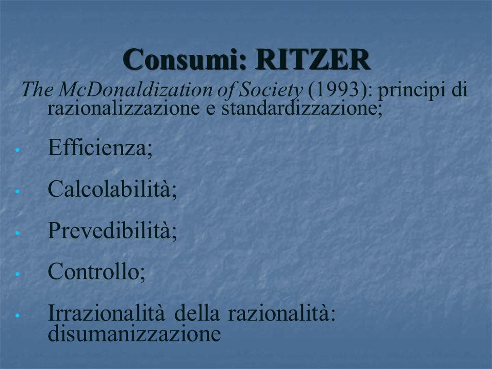 Consumi: RITZER The McDonaldization of Society (1993): principi di razionalizzazione e standardizzazione; Efficienza; Calcolabilità; Prevedibilità; Co