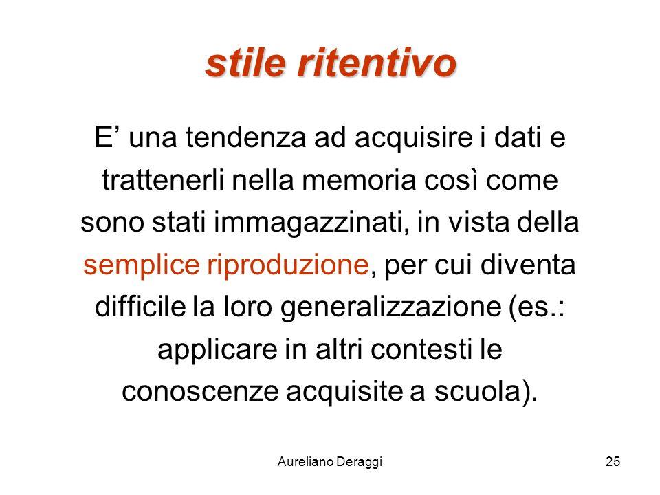 Aureliano Deraggi25 stile ritentivo E una tendenza ad acquisire i dati e trattenerli nella memoria così come sono stati immagazzinati, in vista della