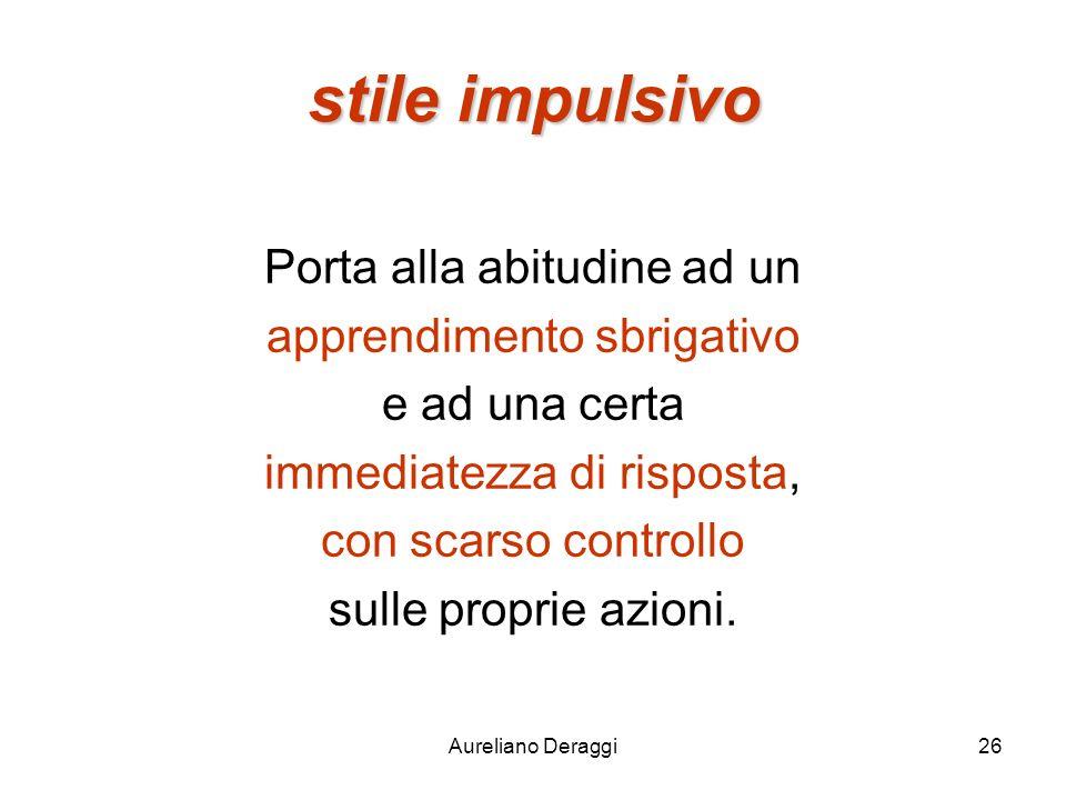 Aureliano Deraggi26 stile impulsivo Porta alla abitudine ad un apprendimento sbrigativo e ad una certa immediatezza di risposta, con scarso controllo